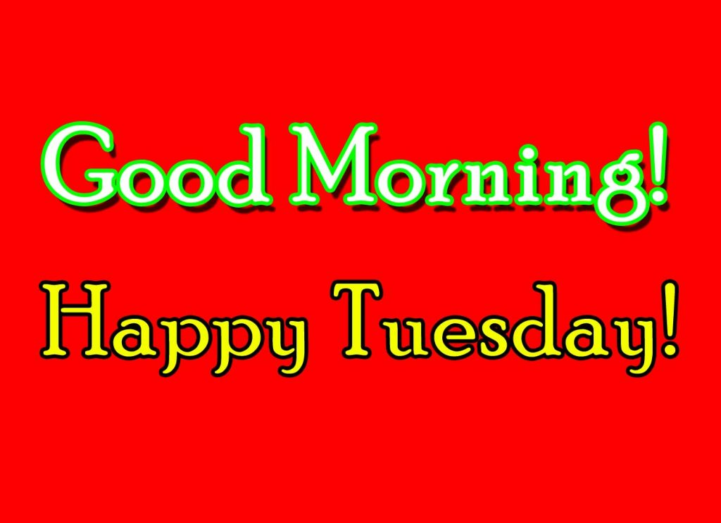 Good Morning! Happy Tuesday! I wish a happy Tuesday morning.