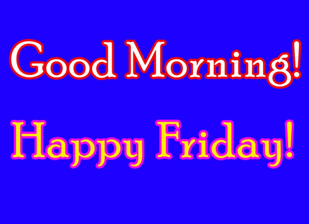 Good Morning! Happy Friday!  Wish you a very happy Friday Morning.