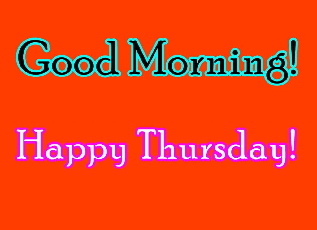 Good Morning! Happy Thursday!  Wish you a happy Thursday Good Morning.